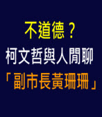 不道德?柯文哲與人閒聊「副市長黃珊珊」-台灣e新聞