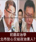 初選政治學:北市放心交給政治素人? -台灣e新聞
