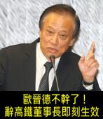 歐晉德不幹了!辭高鐵董事長即刻生效 - 台灣e新聞