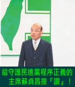 給守護民進黨程序正義的主席蘇貞昌按『讚』! -台灣e新聞