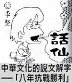 「話仙」專欄:中華文化的說文解字 --?八年抗戰勝利?- ◎李堅-台灣e新聞