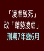 「凌虐致死」改「藉勢凌虐」 刑期7年變6月-台灣e新聞