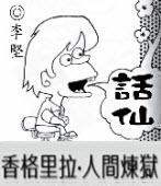「話仙」專欄:香格里拉•人間煉獄 - ◎李堅-台灣e新聞
