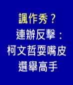 諷作秀? 連辦反擊:柯文哲耍嘴皮選舉高手 - 台灣e新聞