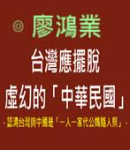 台灣應擺脫虛幻的「中華民國」-◎ 廖鴻業-台灣e新聞