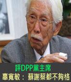 評DPP黨主席 辜寬敏:蘇貞昌、謝長廷、蔡英文都不夠格-台灣e新聞