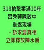 319槍擊案滿10年 呂秀蓮陳致中重返現場-訴求要真相、立即釋放陳水扁 -台灣e新聞