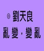 亂變,變亂- ◎劉天良 - 台灣e新聞