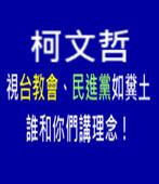 柯文哲視台教會、民進黨如糞土,誰和你們講理念! -台灣e新聞