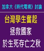 加拿大《時代電視》討論:台灣學生奮起,拯救國家於生死存亡之秋-台灣e新聞