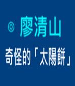 奇怪的「太陽餅」- ◎廖清山 - 台灣e新聞