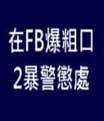 在FB爆粗口 2暴警懲處 - 台灣e新聞