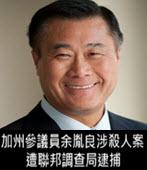 加州參議員余胤良涉殺人案 遭聯邦調查局逮捕 - 台灣e新聞