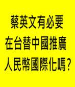 蔡英文有必要在台替中國推廣人民幣國際化嗎? - 台灣e新聞