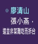 張小燕,這並非菜難吃而拆台- ◎廖清山- 台灣e新聞