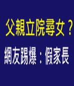 父親立院尋女?網友踢爆:假家長 - 台灣e新聞