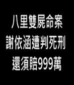 八里雙屍命案 謝依涵遭判死刑還須賠999萬-台灣e新聞