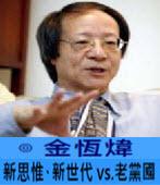 新思惟、新世代 vs.老黨國 -◎ 金恆煒 -台灣e新聞
