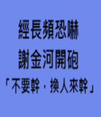 經長頻恐嚇 謝金河開砲 「不要幹,換人來幹」 - 台灣e新聞