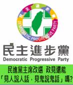 民進黨主席改選,政見還能「見人說人話,見鬼說鬼話」嗎? -台灣e新聞