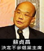 蘇貞昌:決定不參選黨主席-台灣e新聞