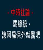中時社論-馬總統,讓阿扁保外就醫吧 -台灣e新聞