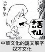 「話仙」專欄: 中華文化的說文解字──奴才文化-◎李堅-台灣e新聞