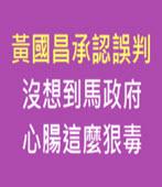 黃國昌承認誤判 沒想到馬政府心腸這麼狠毒-台灣e新聞