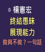 終結愚昧、展現能力 做與不做?一句話-◎ 楊憲宏-台灣e新聞