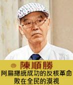 阿扁總統成功的反核革命敗在全民的漠視 -◎陳順勝-台灣e新聞