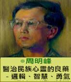 醫治民族心靈的良藥----邏輯、智慧、勇氣-◎周明峰-台灣e新聞