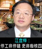江宜樺:停工非停建 更非廢核四-台灣e新聞