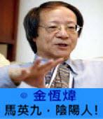 馬英九,陰陽人!-◎ 金恆煒-台灣e新聞