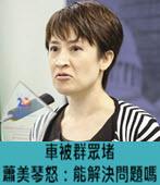 車被群眾堵 蕭美琴怒:能解決問題嗎-台灣e新聞