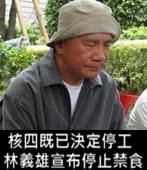 核四既已決定停工 林義雄宣布停止禁食-台灣e新聞