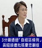 3分鐘通過「自經區條例」 黃昭順遭批張慶忠翻版-台灣e新聞