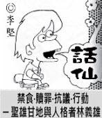 「話仙」專欄:禁食•贖罪•抗議•行動 ─ 聖雄甘地與人格者林義雄 - ◎李堅-台灣e新聞