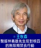 聲援林義雄先生反對核四的無限期禁食行動 - ◎王秋森-台灣e新聞