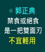 禁食或絕食是一把雙面刃,不宜輕用-◎郭正典-台灣e新聞