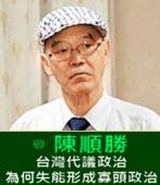 台灣代議政治為何失能形成寡頭政治-◎陳順勝-台灣e新聞