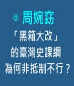 「黑箱大改」的臺灣史課綱,為何非抵制不行? -◎周婉窈-台灣e新聞