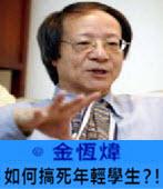 如何搞死年輕學生?!-◎ 金恆煒-台灣e新聞