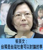 蔡英文:台獨是台灣社會可以討論的事-台灣e新聞