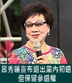 呂秀蓮宣布 退出黨內初選但保留參選權 -台灣e新聞