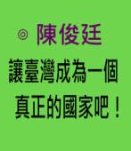 讓臺灣成為一個真正的國家吧!-◎ 陳俊廷 -台灣e新聞