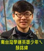 南台灣學運英雄少年ㄟ顏銘緯-台灣e新聞