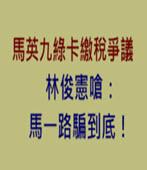 馬英九綠卡繳稅爭議 林俊憲嗆:馬一路騙到底!-台灣e新聞