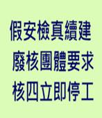 假安檢真續建 廢核團體要求核四立即停工-台灣e新聞