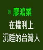 在權利上沉睡的台灣人-◎廖鴻業-台灣e新聞