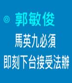 馬英九必須即刻下台接受法辦 -◎郭敏俊- 台灣e新聞